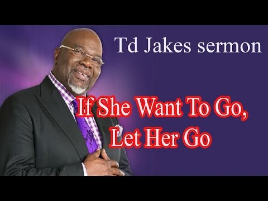 TD Jakes Sermon This Week - If She Want To Go, Let Her Go - Sermon